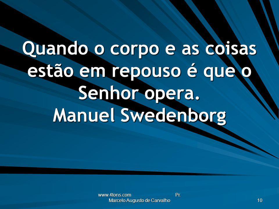 www.4tons.com Pr. Marcelo Augusto de Carvalho 10 Quando o corpo e as coisas estão em repouso é que o Senhor opera. Manuel Swedenborg