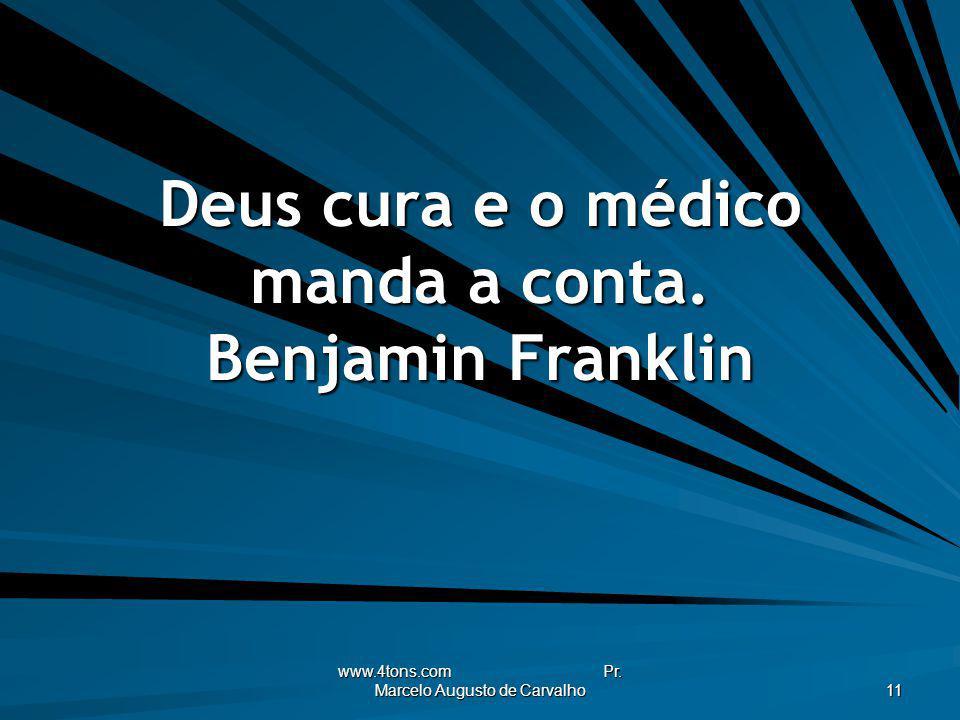 www.4tons.com Pr. Marcelo Augusto de Carvalho 11 Deus cura e o médico manda a conta. Benjamin Franklin