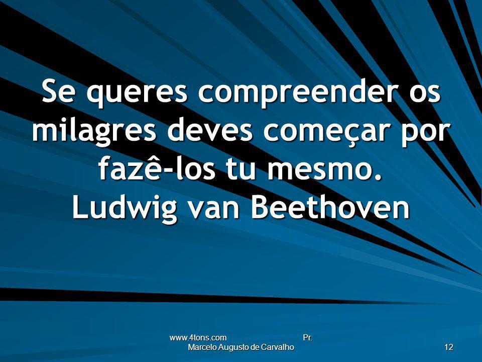 www.4tons.com Pr. Marcelo Augusto de Carvalho 12 Se queres compreender os milagres deves começar por fazê-los tu mesmo. Ludwig van Beethoven