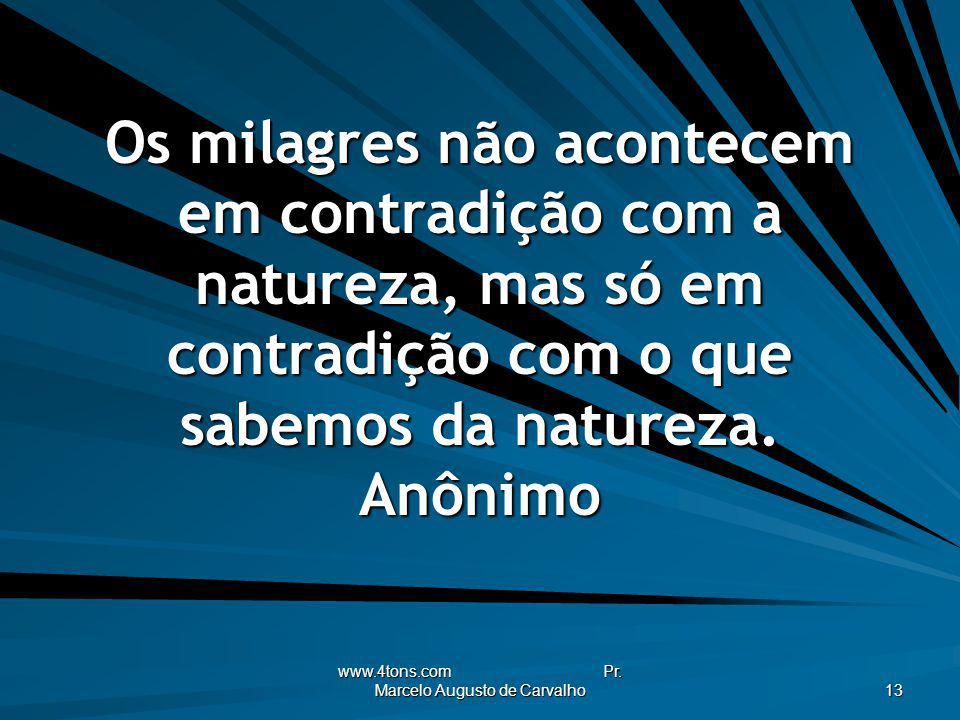 www.4tons.com Pr. Marcelo Augusto de Carvalho 13 Os milagres não acontecem em contradição com a natureza, mas só em contradição com o que sabemos da n