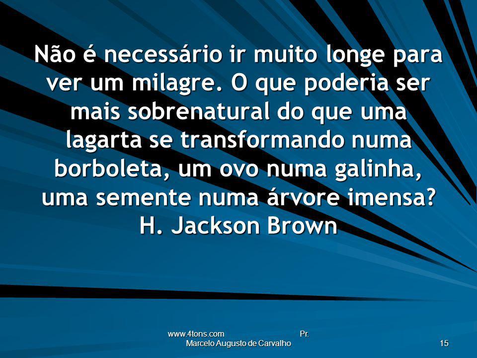 www.4tons.com Pr. Marcelo Augusto de Carvalho 15 Não é necessário ir muito longe para ver um milagre. O que poderia ser mais sobrenatural do que uma l
