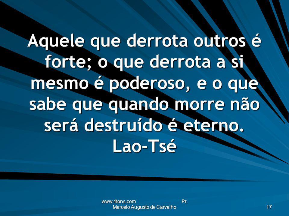 www.4tons.com Pr. Marcelo Augusto de Carvalho 17 Aquele que derrota outros é forte; o que derrota a si mesmo é poderoso, e o que sabe que quando morre