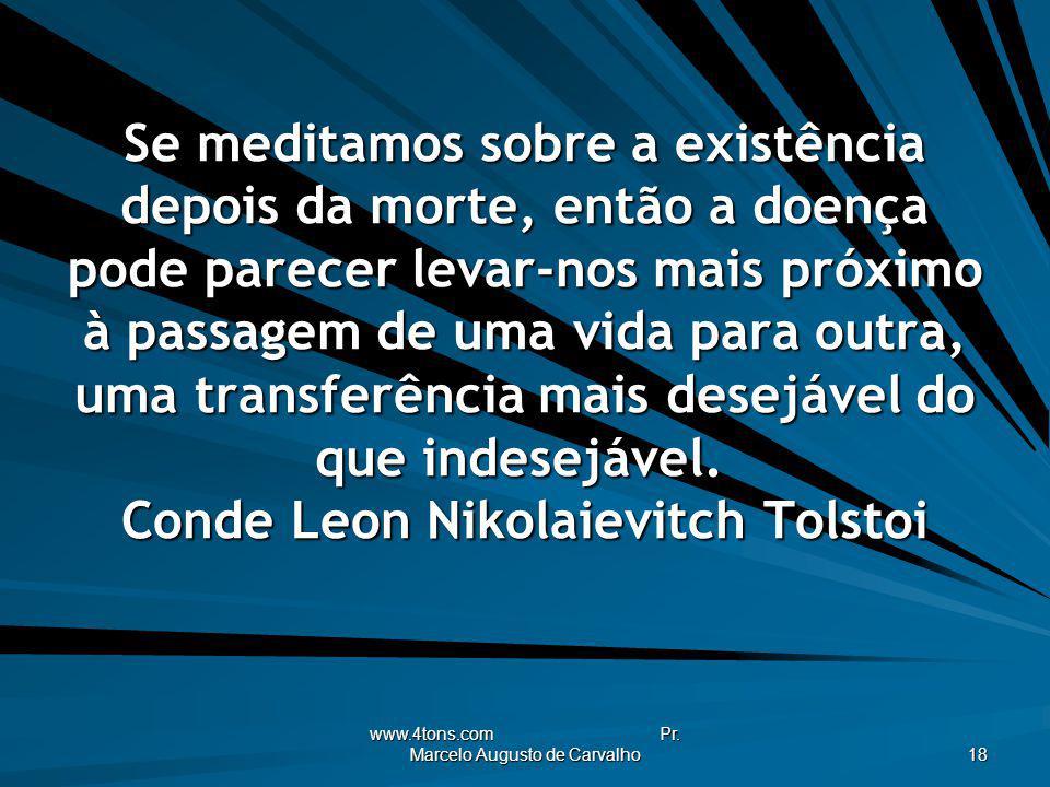 www.4tons.com Pr. Marcelo Augusto de Carvalho 18 Se meditamos sobre a existência depois da morte, então a doença pode parecer levar-nos mais próximo à