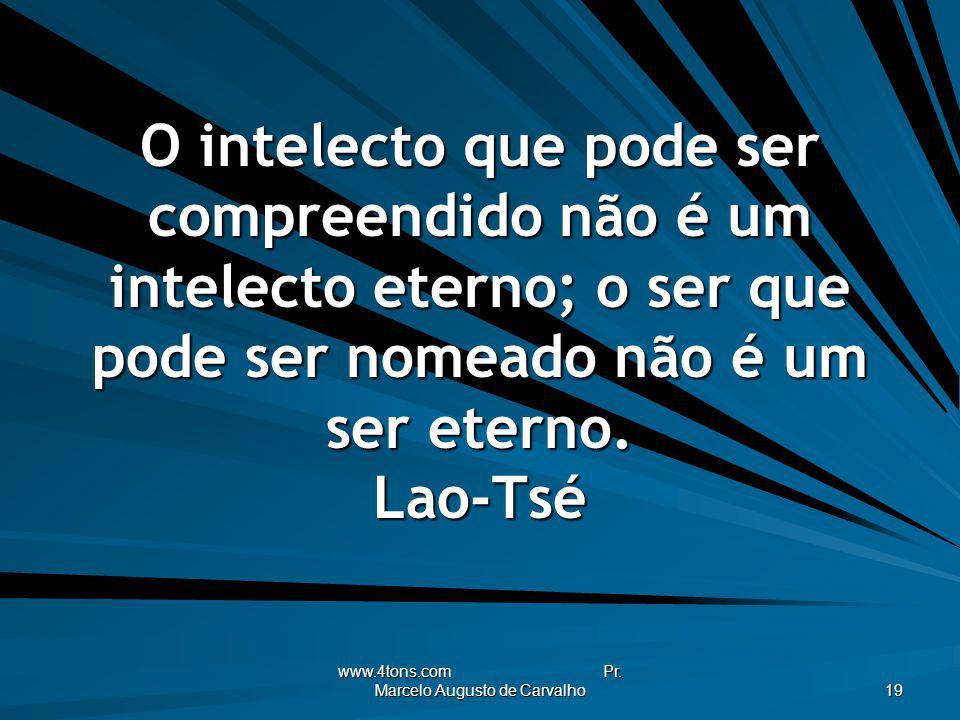 www.4tons.com Pr. Marcelo Augusto de Carvalho 19 O intelecto que pode ser compreendido não é um intelecto eterno; o ser que pode ser nomeado não é um