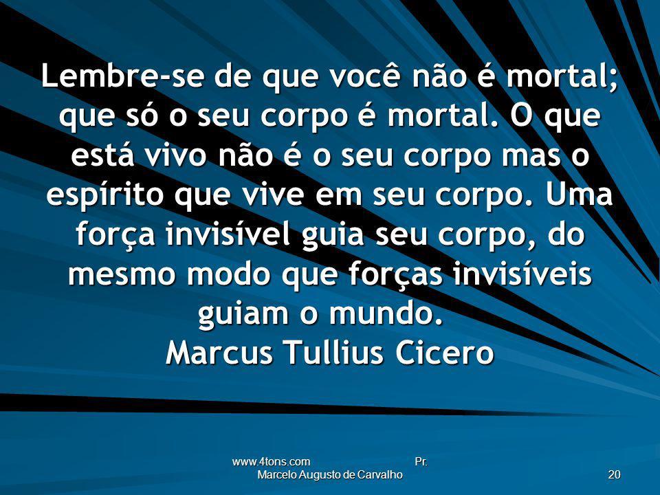 www.4tons.com Pr. Marcelo Augusto de Carvalho 20 Lembre-se de que você não é mortal; que só o seu corpo é mortal. O que está vivo não é o seu corpo ma