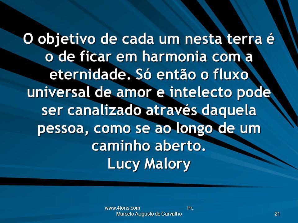 www.4tons.com Pr. Marcelo Augusto de Carvalho 21 O objetivo de cada um nesta terra é o de ficar em harmonia com a eternidade. Só então o fluxo univers