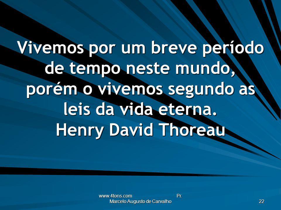 www.4tons.com Pr. Marcelo Augusto de Carvalho 22 Vivemos por um breve período de tempo neste mundo, porém o vivemos segundo as leis da vida eterna. He