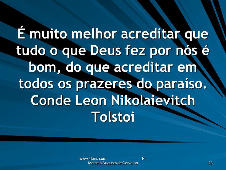 www.4tons.com Pr. Marcelo Augusto de Carvalho 23 É muito melhor acreditar que tudo o que Deus fez por nós é bom, do que acreditar em todos os prazeres