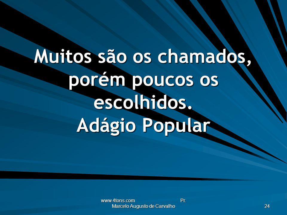 www.4tons.com Pr. Marcelo Augusto de Carvalho 24 Muitos são os chamados, porém poucos os escolhidos. Adágio Popular