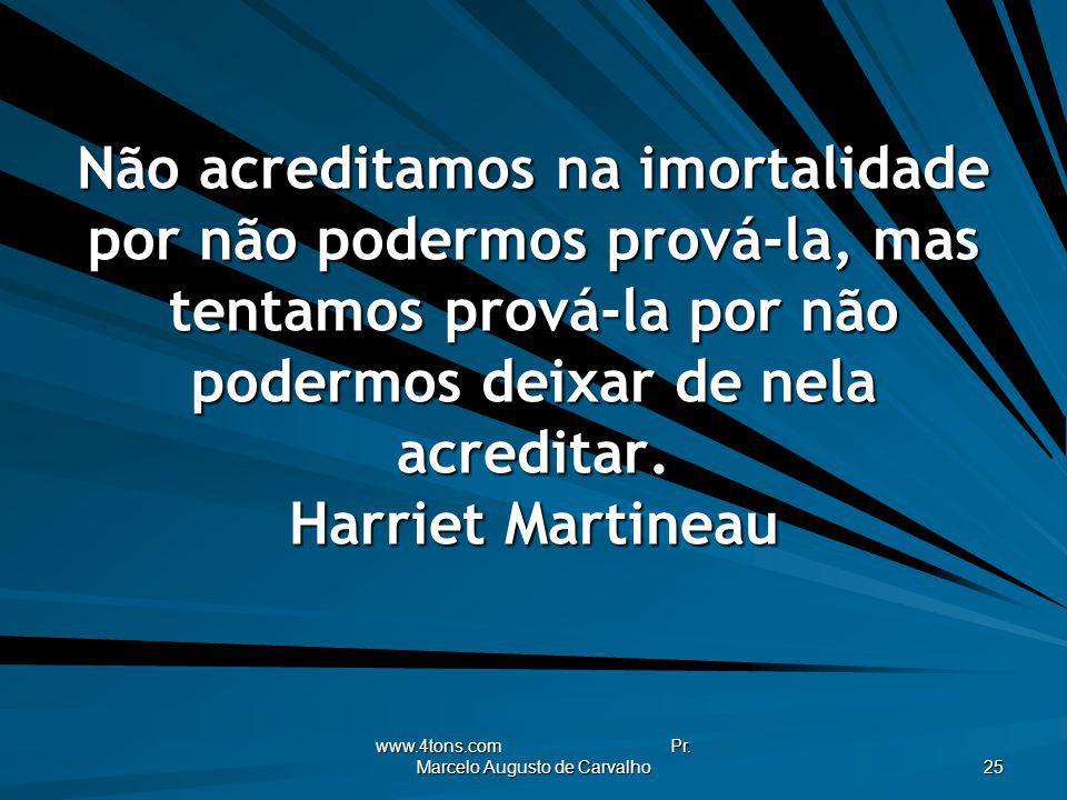 www.4tons.com Pr. Marcelo Augusto de Carvalho 25 Não acreditamos na imortalidade por não podermos prová-la, mas tentamos prová-la por não podermos dei