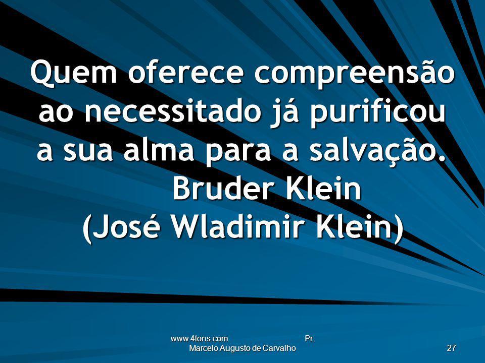 www.4tons.com Pr. Marcelo Augusto de Carvalho 27 Quem oferece compreensão ao necessitado já purificou a sua alma para a salvação. Bruder Klein (José W