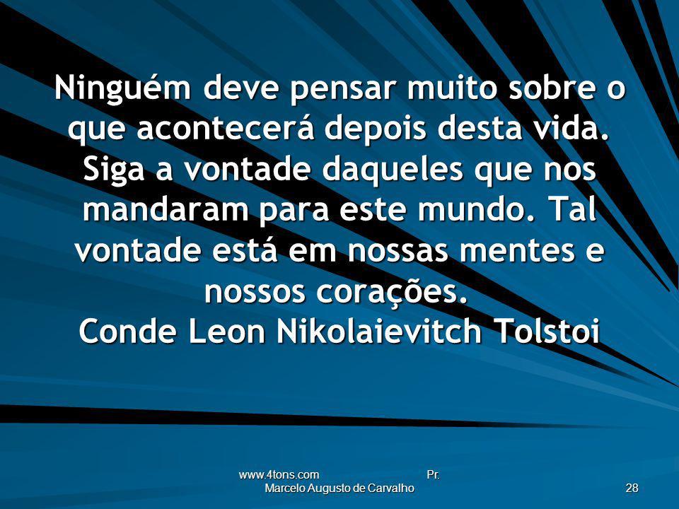 www.4tons.com Pr. Marcelo Augusto de Carvalho 28 Ninguém deve pensar muito sobre o que acontecerá depois desta vida. Siga a vontade daqueles que nos m