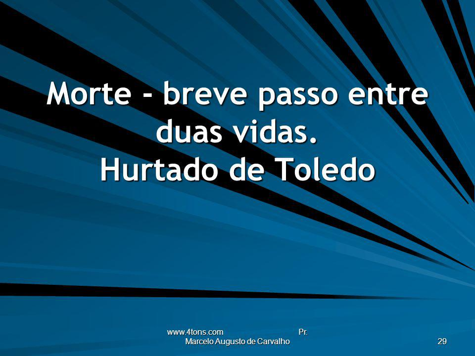 www.4tons.com Pr. Marcelo Augusto de Carvalho 29 Morte - breve passo entre duas vidas. Hurtado de Toledo