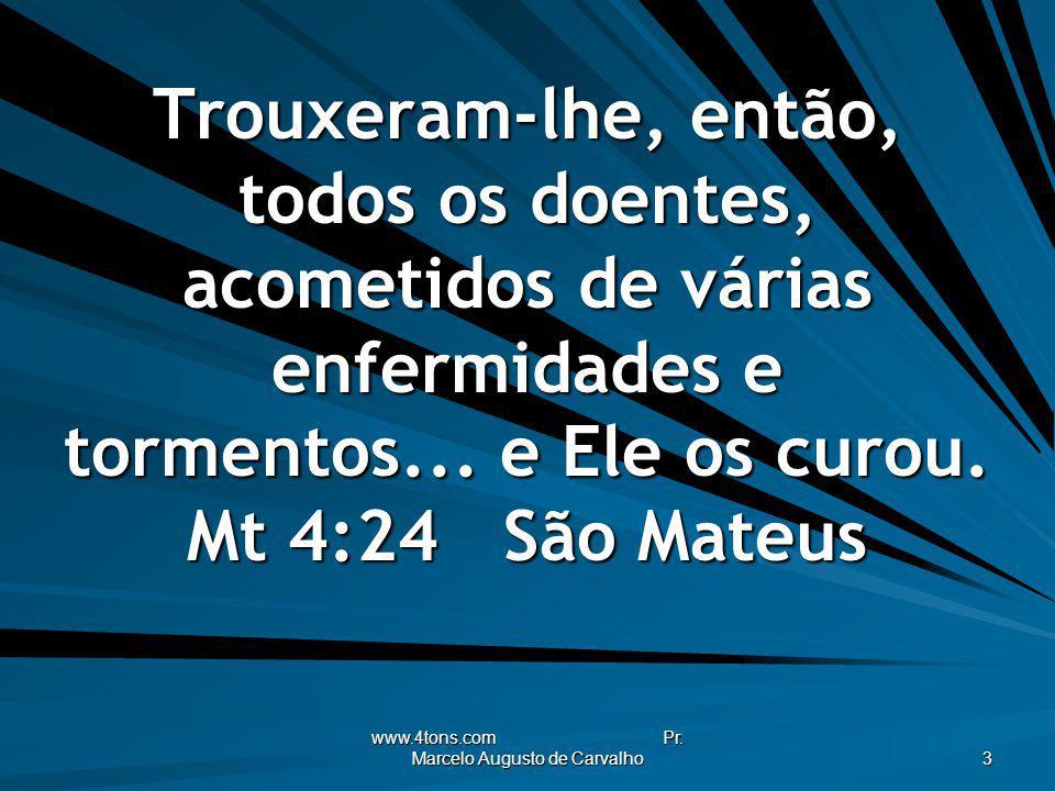 www.4tons.com Pr. Marcelo Augusto de Carvalho 3 Trouxeram-lhe, então, todos os doentes, acometidos de várias enfermidades e tormentos... e Ele os curo