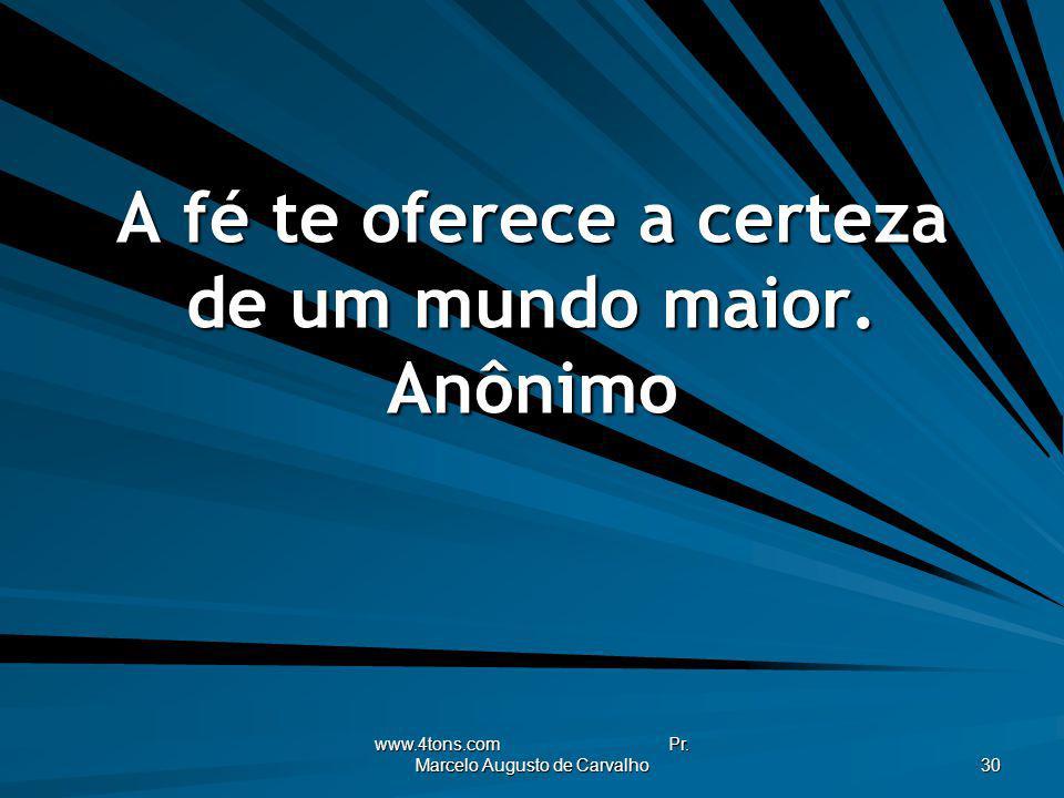 www.4tons.com Pr. Marcelo Augusto de Carvalho 30 A fé te oferece a certeza de um mundo maior. Anônimo