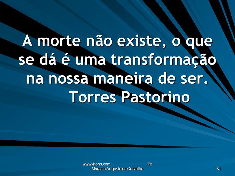 www.4tons.com Pr. Marcelo Augusto de Carvalho 31 A morte não existe, o que se dá é uma transformação na nossa maneira de ser. Torres Pastorino
