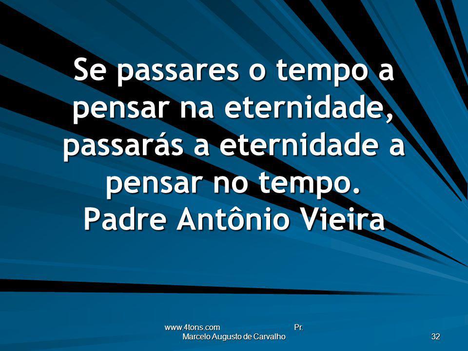www.4tons.com Pr. Marcelo Augusto de Carvalho 32 Se passares o tempo a pensar na eternidade, passarás a eternidade a pensar no tempo. Padre Antônio Vi