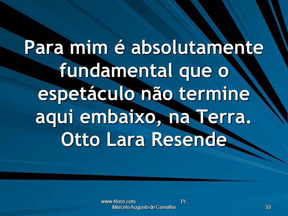www.4tons.com Pr. Marcelo Augusto de Carvalho 33 Para mim é absolutamente fundamental que o espetáculo não termine aqui embaixo, na Terra. Otto Lara R