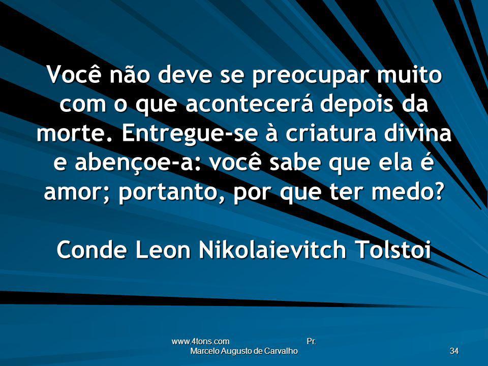 www.4tons.com Pr. Marcelo Augusto de Carvalho 34 Você não deve se preocupar muito com o que acontecerá depois da morte. Entregue-se à criatura divina