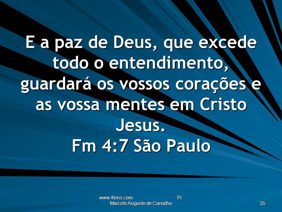 www.4tons.com Pr. Marcelo Augusto de Carvalho 35 E a paz de Deus, que excede todo o entendimento, guardará os vossos corações e as vossa mentes em Cri