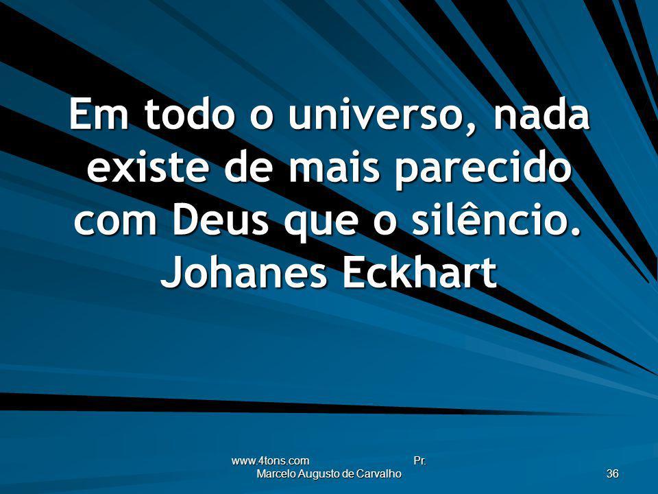 www.4tons.com Pr. Marcelo Augusto de Carvalho 36 Em todo o universo, nada existe de mais parecido com Deus que o silêncio. Johanes Eckhart