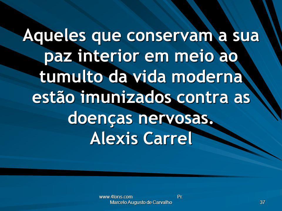 www.4tons.com Pr. Marcelo Augusto de Carvalho 37 Aqueles que conservam a sua paz interior em meio ao tumulto da vida moderna estão imunizados contra a