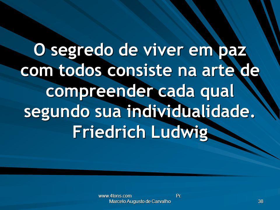 www.4tons.com Pr. Marcelo Augusto de Carvalho 38 O segredo de viver em paz com todos consiste na arte de compreender cada qual segundo sua individuali