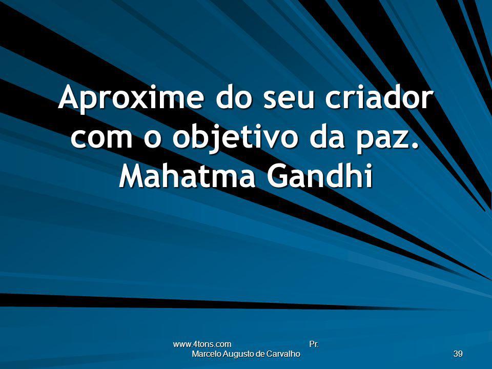 www.4tons.com Pr. Marcelo Augusto de Carvalho 39 Aproxime do seu criador com o objetivo da paz. Mahatma Gandhi