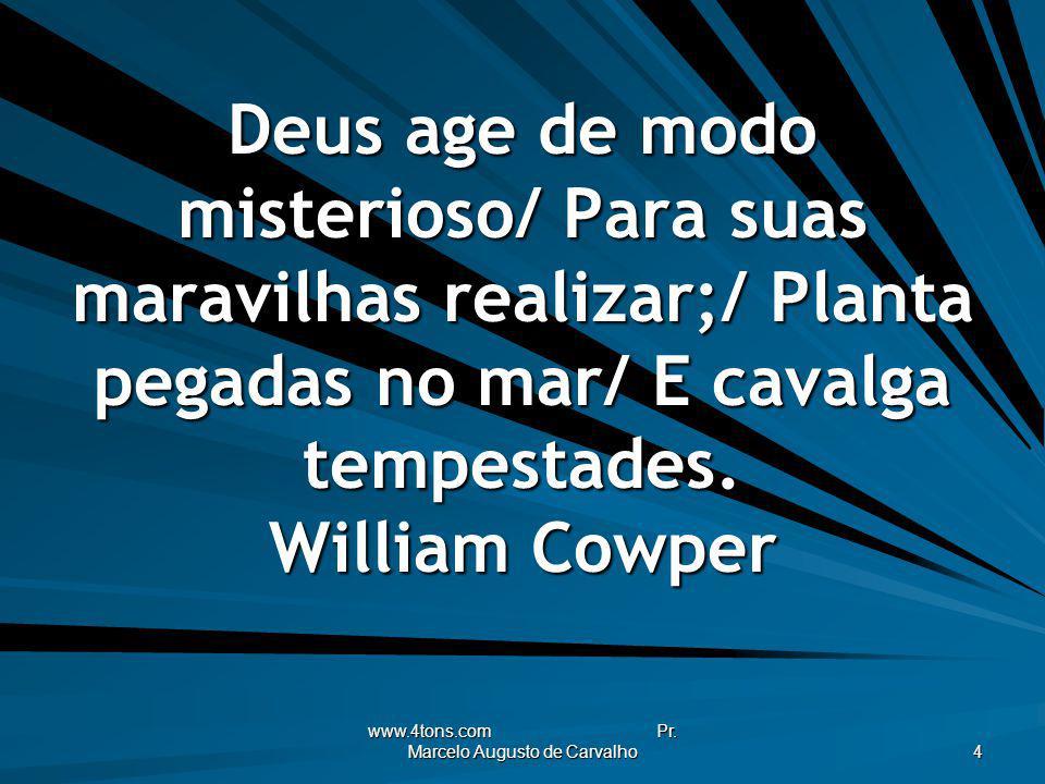 www.4tons.com Pr. Marcelo Augusto de Carvalho 4 Deus age de modo misterioso/ Para suas maravilhas realizar;/ Planta pegadas no mar/ E cavalga tempesta