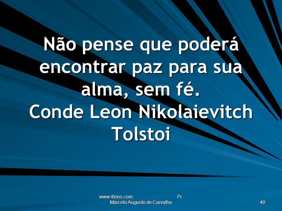 www.4tons.com Pr. Marcelo Augusto de Carvalho 40 Não pense que poderá encontrar paz para sua alma, sem fé. Conde Leon Nikolaievitch Tolstoi