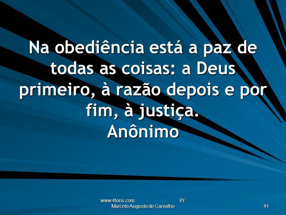 www.4tons.com Pr. Marcelo Augusto de Carvalho 41 Na obediência está a paz de todas as coisas: a Deus primeiro, à razão depois e por fim, à justiça. An