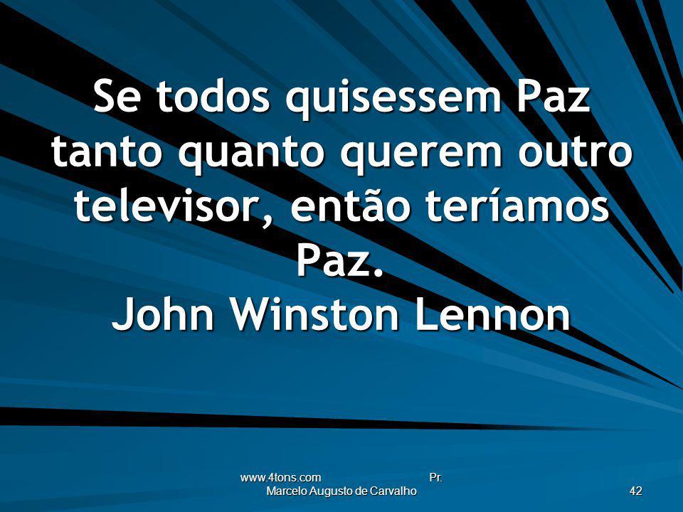 www.4tons.com Pr. Marcelo Augusto de Carvalho 42 Se todos quisessem Paz tanto quanto querem outro televisor, então teríamos Paz. John Winston Lennon