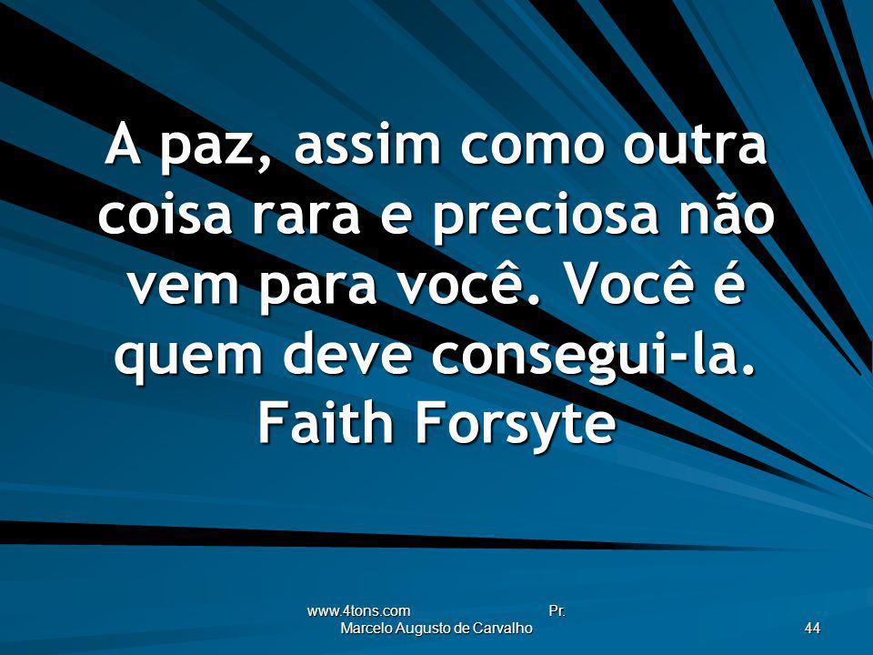 www.4tons.com Pr. Marcelo Augusto de Carvalho 44 A paz, assim como outra coisa rara e preciosa não vem para você. Você é quem deve consegui-la. Faith