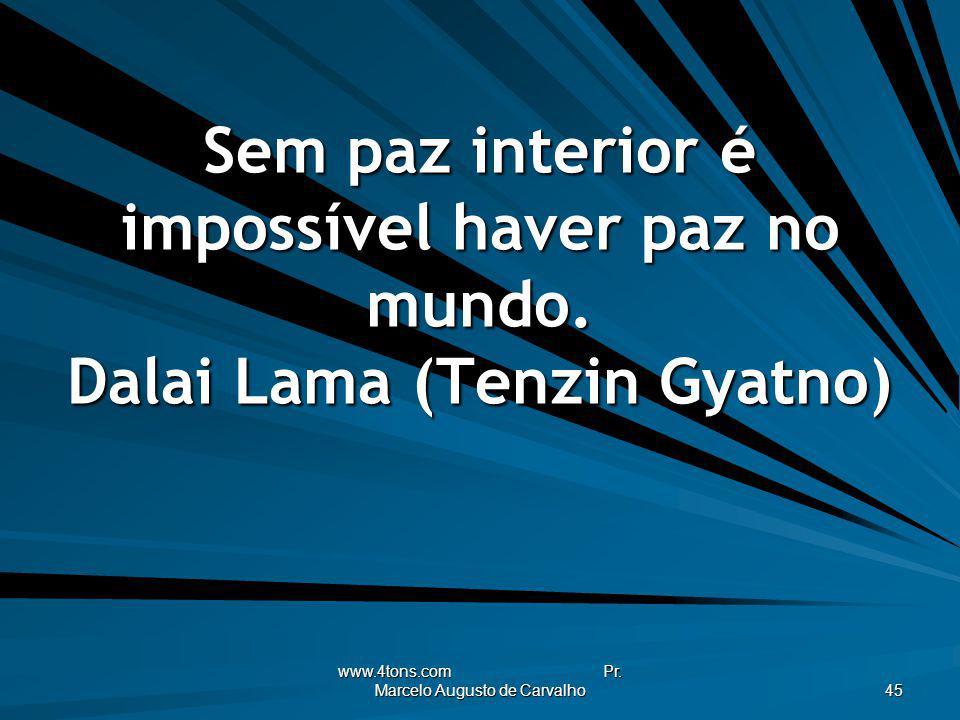 www.4tons.com Pr. Marcelo Augusto de Carvalho 45 Sem paz interior é impossível haver paz no mundo. Dalai Lama (Tenzin Gyatno)