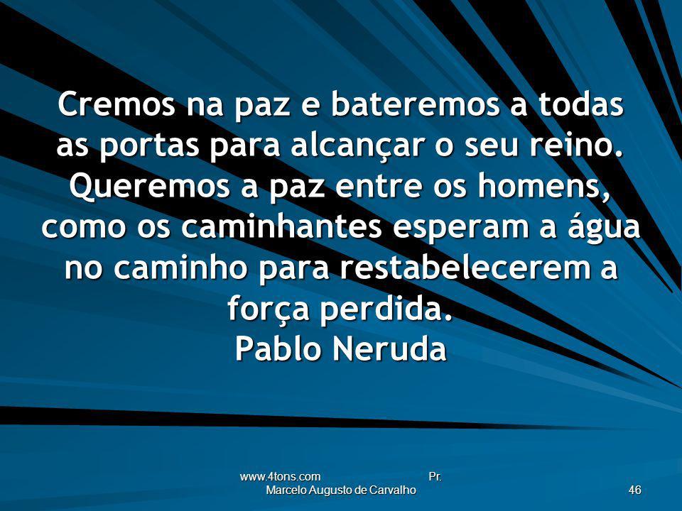 www.4tons.com Pr. Marcelo Augusto de Carvalho 46 Cremos na paz e bateremos a todas as portas para alcançar o seu reino. Queremos a paz entre os homens