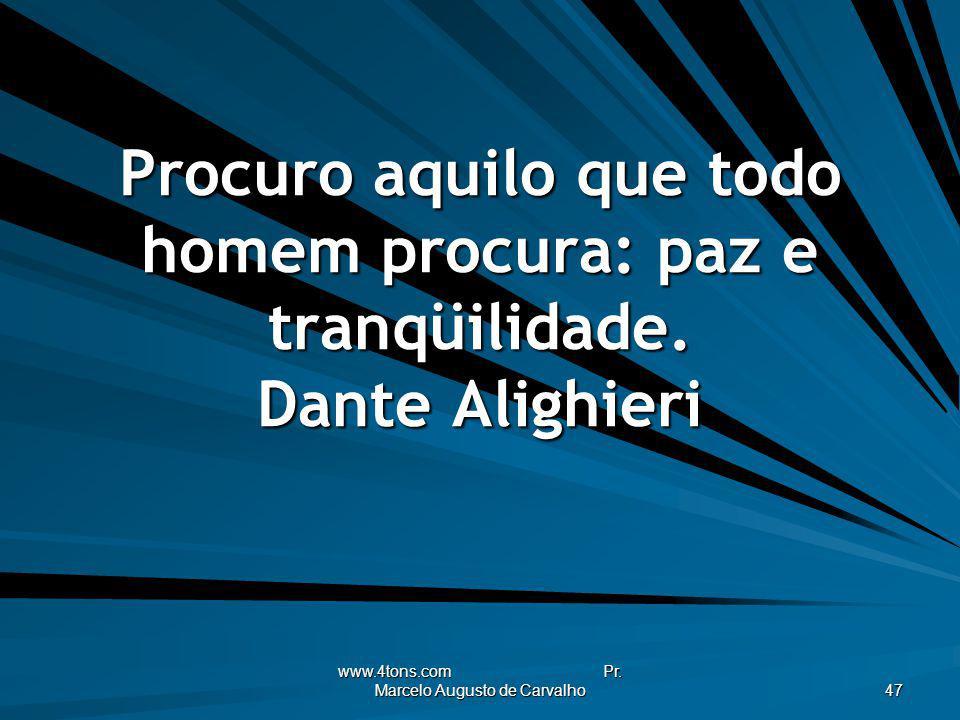 www.4tons.com Pr. Marcelo Augusto de Carvalho 47 Procuro aquilo que todo homem procura: paz e tranqüilidade. Dante Alighieri