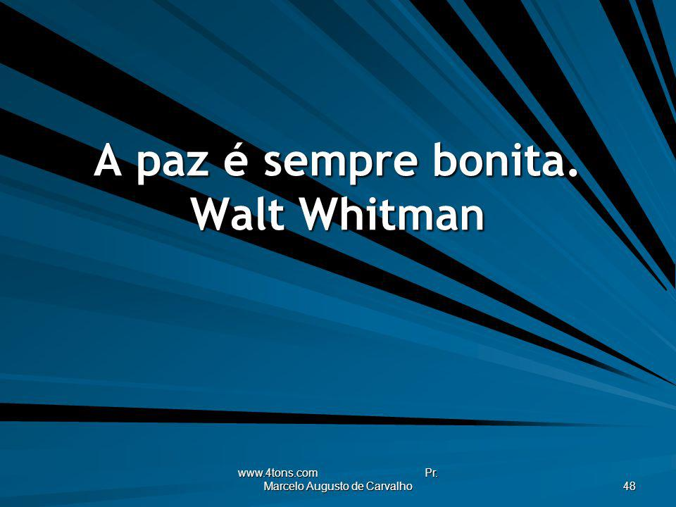 www.4tons.com Pr. Marcelo Augusto de Carvalho 48 A paz é sempre bonita. Walt Whitman
