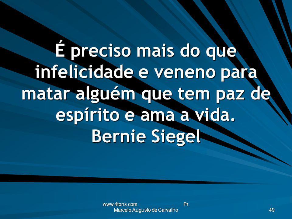 www.4tons.com Pr. Marcelo Augusto de Carvalho 49 É preciso mais do que infelicidade e veneno para matar alguém que tem paz de espírito e ama a vida. B
