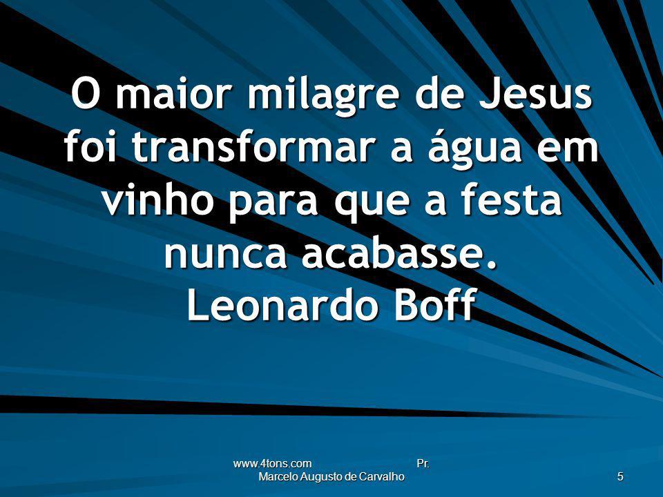 www.4tons.com Pr. Marcelo Augusto de Carvalho 5 O maior milagre de Jesus foi transformar a água em vinho para que a festa nunca acabasse. Leonardo Bof