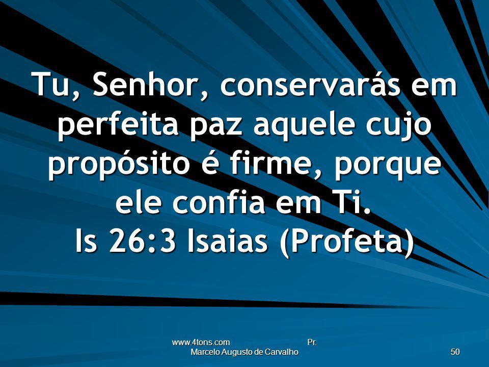 www.4tons.com Pr. Marcelo Augusto de Carvalho 50 Tu, Senhor, conservarás em perfeita paz aquele cujo propósito é firme, porque ele confia em Ti. Is 26