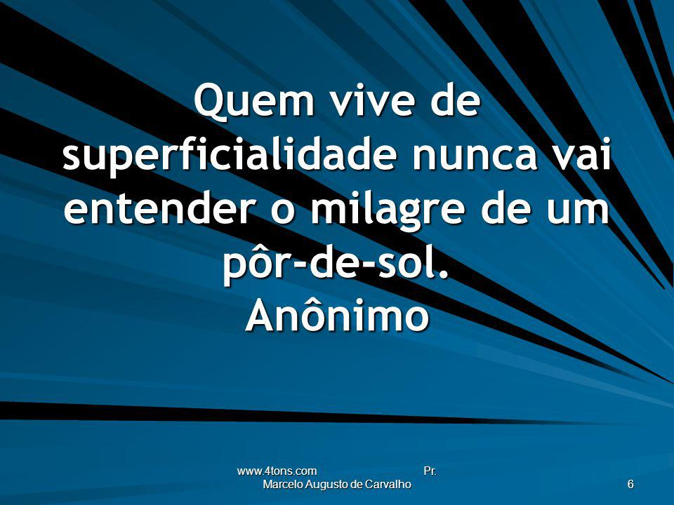 www.4tons.com Pr. Marcelo Augusto de Carvalho 6 Quem vive de superficialidade nunca vai entender o milagre de um pôr-de-sol. Anônimo