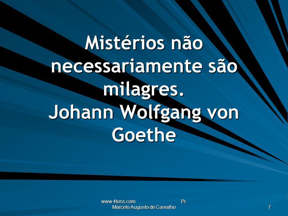 www.4tons.com Pr. Marcelo Augusto de Carvalho 7 Mistérios não necessariamente são milagres. Johann Wolfgang von Goethe