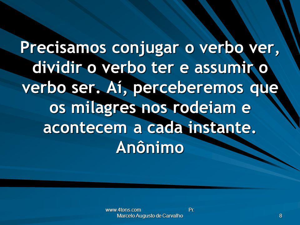 www.4tons.com Pr. Marcelo Augusto de Carvalho 8 Precisamos conjugar o verbo ver, dividir o verbo ter e assumir o verbo ser. Aí, perceberemos que os mi