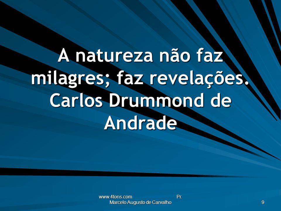 www.4tons.com Pr. Marcelo Augusto de Carvalho 9 A natureza não faz milagres; faz revelações. Carlos Drummond de Andrade