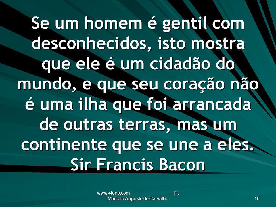 www.4tons.com Pr. Marcelo Augusto de Carvalho 10 Se um homem é gentil com desconhecidos, isto mostra que ele é um cidadão do mundo, e que seu coração