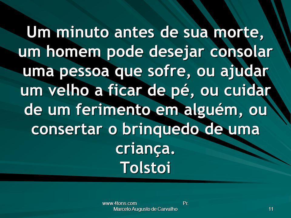 www.4tons.com Pr. Marcelo Augusto de Carvalho 11 Um minuto antes de sua morte, um homem pode desejar consolar uma pessoa que sofre, ou ajudar um velho