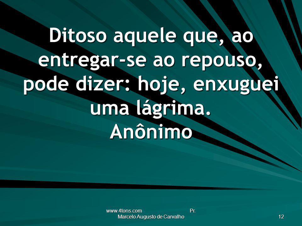 www.4tons.com Pr. Marcelo Augusto de Carvalho 12 Ditoso aquele que, ao entregar-se ao repouso, pode dizer: hoje, enxuguei uma lágrima. Anônimo