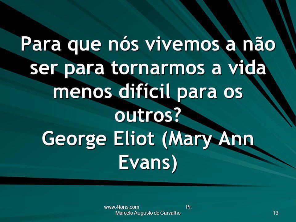 www.4tons.com Pr. Marcelo Augusto de Carvalho 13 Para que nós vivemos a não ser para tornarmos a vida menos difícil para os outros? George Eliot (Mary