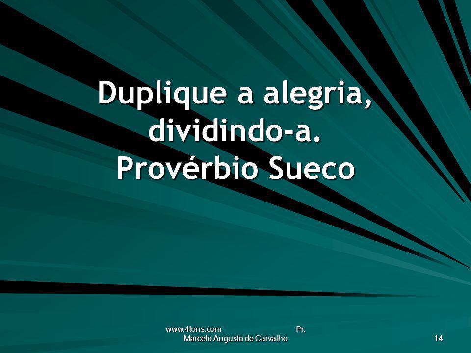 www.4tons.com Pr. Marcelo Augusto de Carvalho 14 Duplique a alegria, dividindo-a. Provérbio Sueco