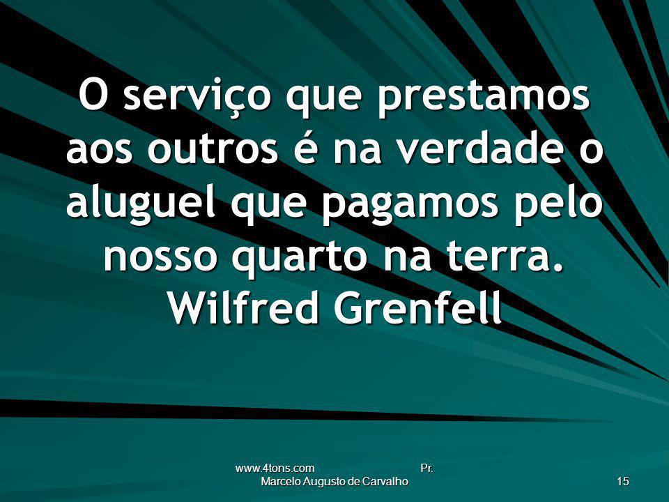 www.4tons.com Pr. Marcelo Augusto de Carvalho 15 O serviço que prestamos aos outros é na verdade o aluguel que pagamos pelo nosso quarto na terra. Wil